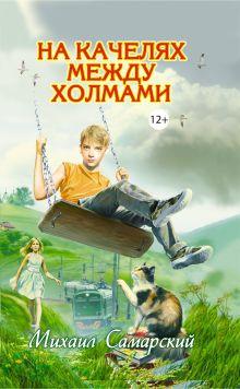 Самарский М.А. - На качелях между холмами обложка книги