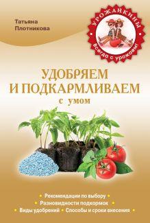 Плотникова Т.Ф. - Удобряем и подкармливаем с умом обложка книги