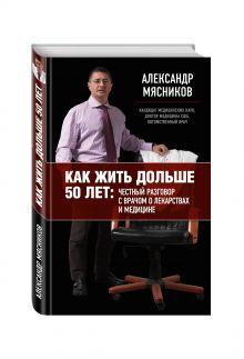 Мясников А.Л. - Как жить дольше 50 лет: честный разговор с врачом о лекарствах и медицине обложка книги