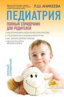 Аникеева Л.Ш. - Педиатрия: полный справочник для родителей обложка книги