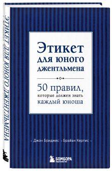Бриджес Д., Кертис Б. - Этикет для юного джентльмена. 50 правил, которые должен знать каждый юноша обложка книги