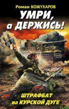 Кожухаров Р.Р. - Умри, а держись! Штрафбат на Курской дуге' обложка книги