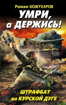 Кожухаров Р.Р. - Умри, а держись! Штрафбат на Курской дуге обложка книги