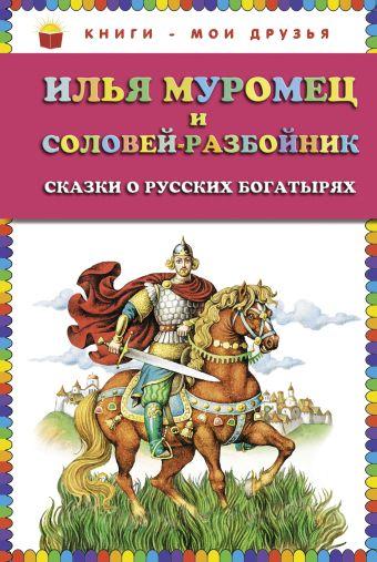 Илья Муромец и Соловей-разбойник. Сказки о русских богатырях (ст.кор)