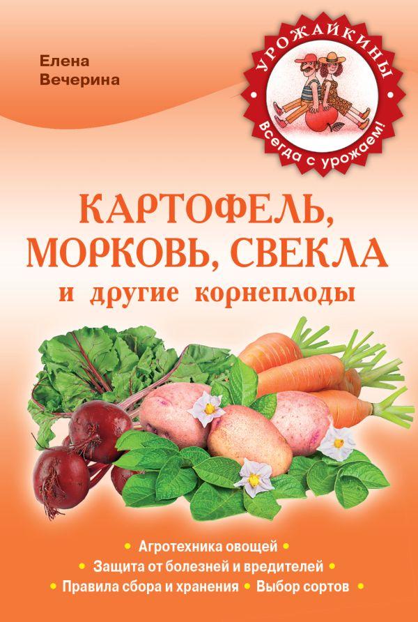 Картофель, морковь, свекла и другие корнеплоды (Урожайкины. Всегда с урожаем) Вечерина Е.Ю.