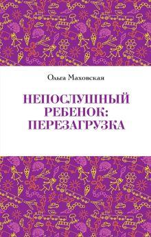 Маховская О. - Непослушный ребенок : перезагрузка обложка книги