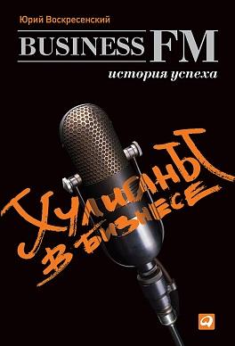 Хулиганы в бизнесе: История успеха Business FM Воскресенский Ю.