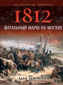 Замойский А. - 1812. Фатальный марш на Москву обложка книги