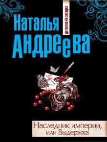 Андреева Н.В. - Наследник империи, или Выдержка обложка книги