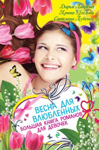 Весна для влюбленных. Большая книга романов для девочек Лубенец С., Лаврова Д., Щеглова И.В.
