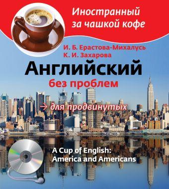 Английский без проблем для продвинутых. Америка и американцы (+CD) Ерастова-Михалусь И.Б., Захарова К.И.