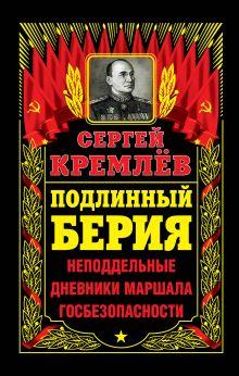 Кремлёв С. - Подлинный Берия. Неподдельные дневники Маршала Госбезопасности обложка книги