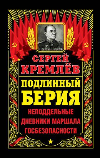 Подлинный Берия. Неподдельные дневники Маршала Госбезопасности Кремлёв С.