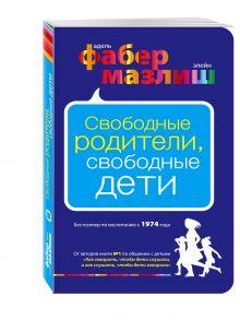 Фабер А., Мазлиш Э. - Свободные родители, свободные дети обложка книги
