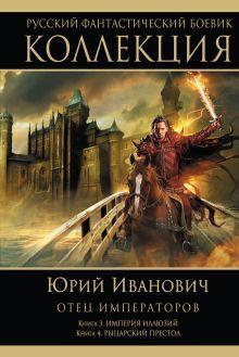 Отец императоров: Книга 3. Империя иллюзий. Книга 4. Рыцарский престол