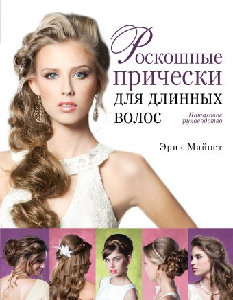 Роскошные прически для длинных волос. Пошаговое руководство (KRASOTA. Модные прически) Майост Э.