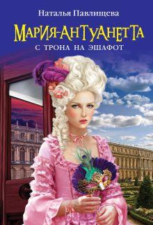 Павлищева Н.П. - Мария-Антуанетта. С трона на эшафот обложка книги