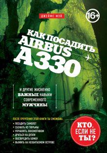 Мэй Д. - Как посадить аэробус А330 и другие жизненно важные навыки современного мужчины [суперобложка] обложка книги