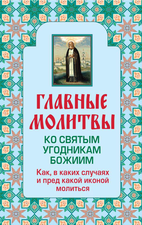 Главные молитвы ко святым угодникам Божиим. Как, в каких случаях и пред какой иконой молиться (обложка)