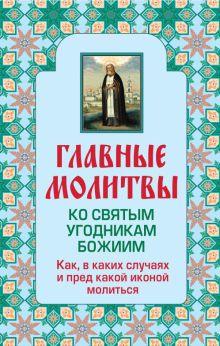 - Главные молитвы ко святым угодникам Божиим. Как, в каких случаях и пред какой иконой молиться (обложка) обложка книги