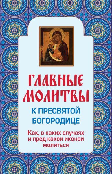 Главные молитвы к Пресвятой Богородице. Как, в каких случаях и пред какой иконой молиться (обложка)