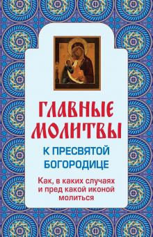 - Главные молитвы к Пресвятой Богородице. Как, в каких случаях и пред какой иконой молиться (обложка) обложка книги
