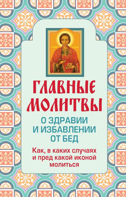 Главные молитвы о здравии и избавлении от бед. Как, в каких случаях и пред какой иконой молиться (обложка)