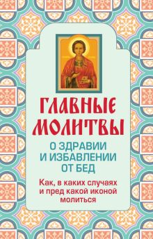 - Главные молитвы о здравии и избавлении от бед. Как, в каких случаях и пред какой иконой молиться (обложка) обложка книги