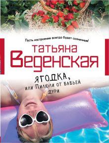 Веденская Т. - Ягодка, или Пилюли от бабьей дури обложка книги