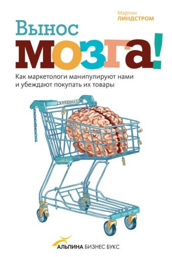 Вынос мозга! Как маркетологи манипулируют нашим сознанием и заставляют нас покупать то, что им хочется Линдстром М.