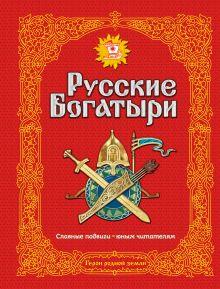 Русские богатыри. Славные подвиги - юным читателям