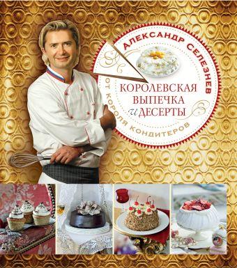 Королевская выпечка и десерты от короля кондитеров Селезнев А.А.