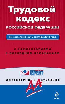 Трудовой кодекс Российской Федерации. По состоянию на 15 октября 2012 года. С комментариями к последним изменениям