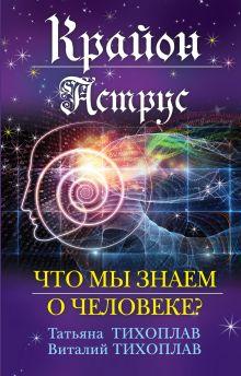 Тихоплав В.Ю., Тихоплав Т.С. - Крайон. Аструс: Что мы знаем о человеке? обложка книги