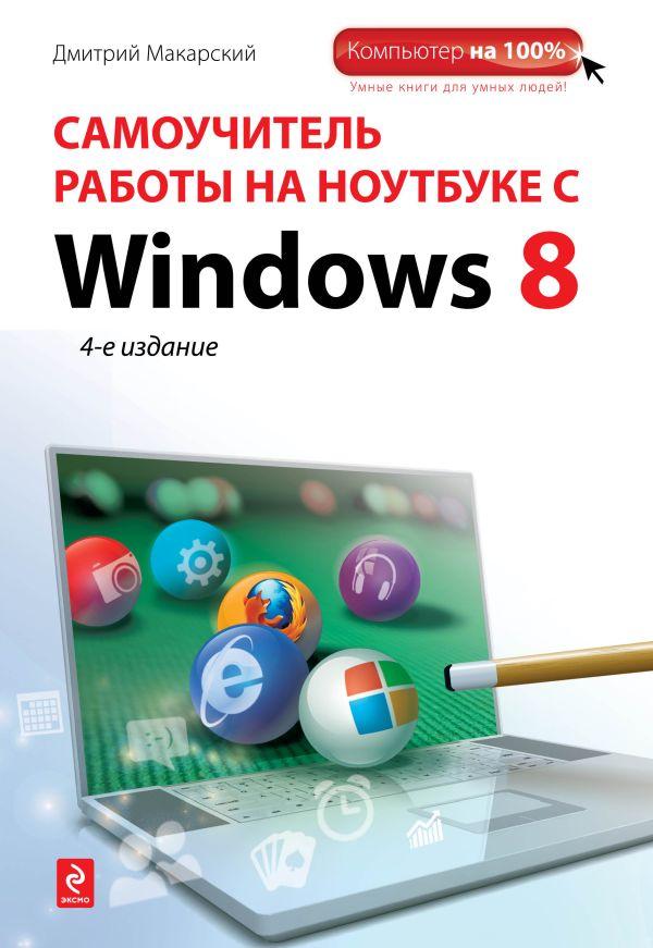 Самоучитель работы на ноутбуке с Windows 8. 4-е изд. Макарский Д.Д.