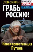 Сирин Л. - Грабь Россию! Новая приватизация Путина' обложка книги