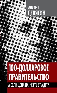 Делягин М.Г. - 100-долларовое правительство. А если цена на нефть упадет? обложка книги
