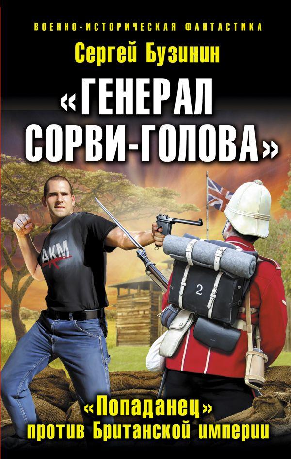 «Генерал Сорви-Голова». «Попаданец» против Британской Империи Бузинин С.В.