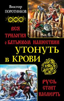 Поротников В.П. - Утонуть в крови. Вся трилогия о Батыевом нашествии обложка книги