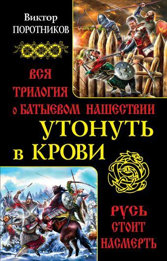 Утонуть в крови. Вся трилогия о Батыевом нашествии Поротников В.П.