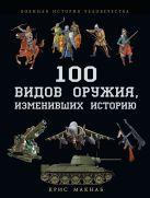 Макнаб К. - 100 видов оружия, изменивших историю' обложка книги