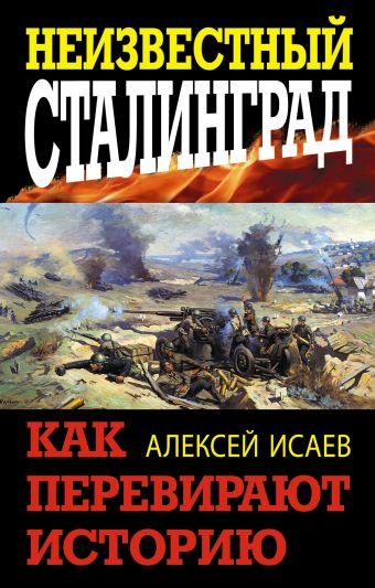 Неизвестный Сталинград. Как перевирают историю Исаев А.В.