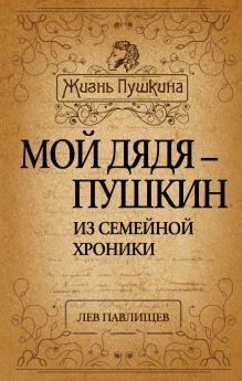 Павлищев Л.Н. - Мой дядя - Пушкин. Из семейной хроники обложка книги