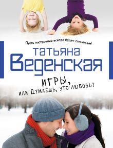 Веденская Т. - Игры, или Думаешь, это любовь обложка книги
