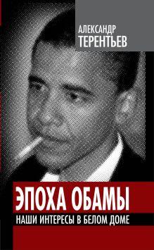 Терентьев А.А. - Эпоха Обамы. Наши интересы в Белом доме обложка книги