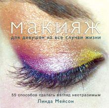 Мейсон Л. - Макияж для девушек на все случаи жизни. 55 способов сделать взгляд неотразимым обложка книги