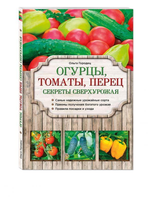 Огурцы, томаты, перец. Секреты сверхурожая Городец О.В.