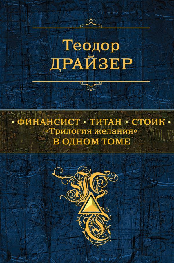 """Финансист; Титан; Стоик: """"трилогия желания"""" в одном томе Драйзер Т."""