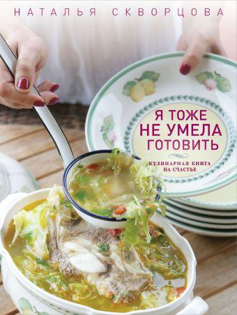 Я тоже не умела готовить. Кулинарная книга на счастье Скворцова Н.В.