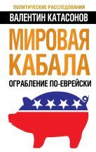 Катасонов В.Ю. - Мировая кабала. Ограбление по-еврейски' обложка книги